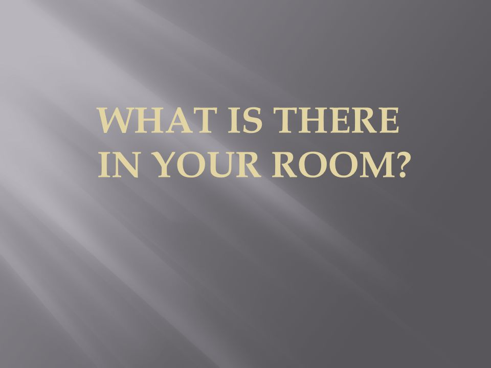 WHAT IS THERE IN YOUR ROOM