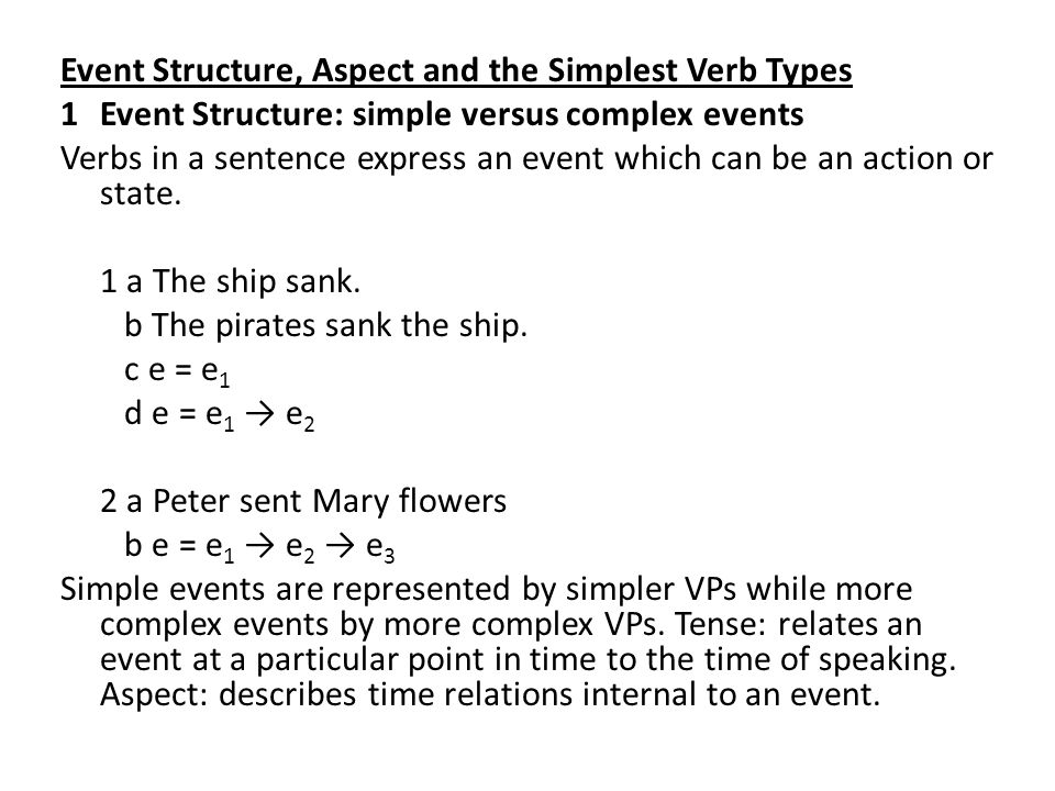 Event Structure, Aspect and the Simplest Verb Types 1 Event Structure: simple versus complex events Verbs in a sentence express an event which can be an action or state.