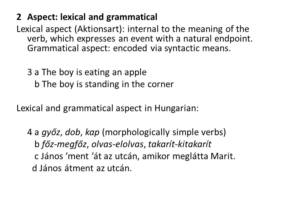 2 Aspect: lexical and grammatical Lexical aspect (Aktionsart): internal to the meaning of the verb, which expresses an event with a natural endpoint.
