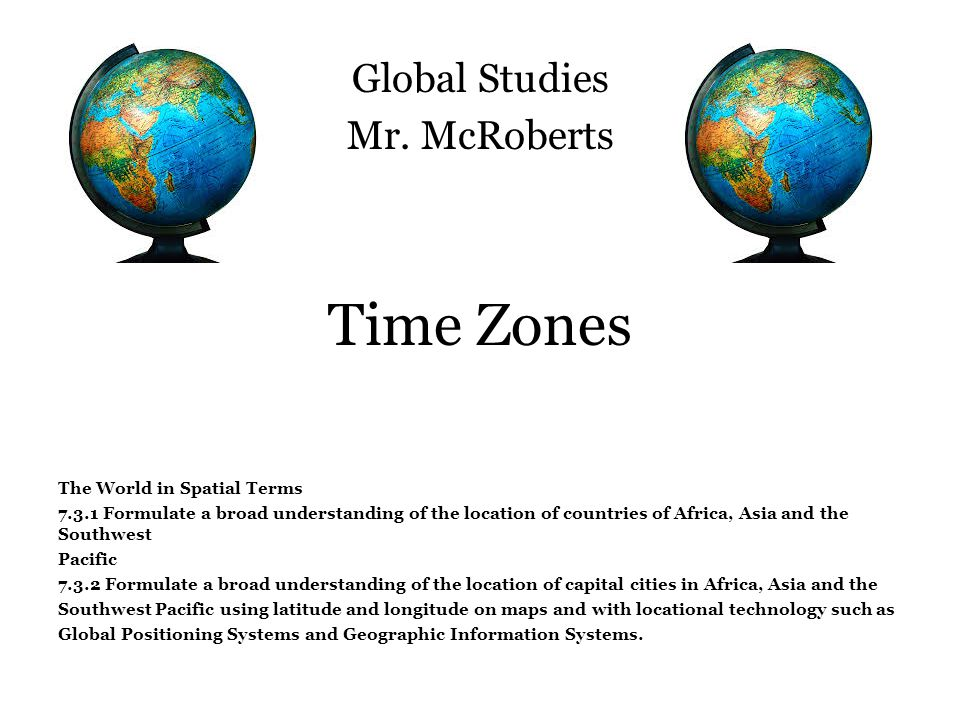Time Zones Global Studies Mr. McRoberts The World in Spatial Terms