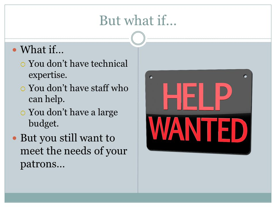 But what if… What if… You don't have technical expertise. You don't have staff who can help. You don't have a large budget.