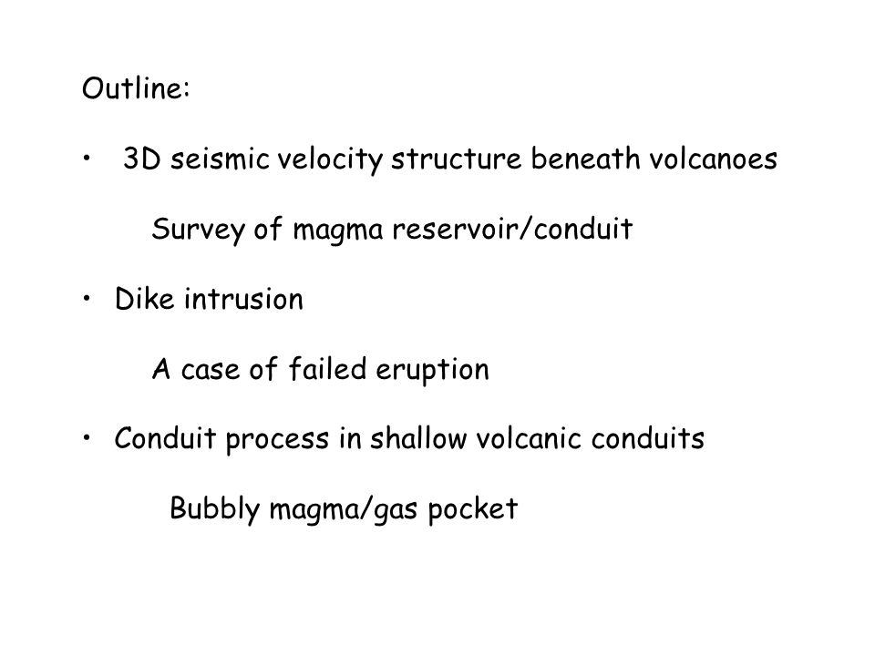 Outline: 3D seismic velocity structure beneath volcanoes. Survey of magma reservoir/conduit. Dike intrusion.