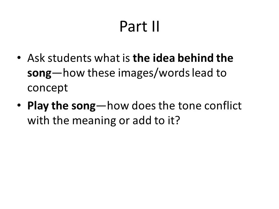 Part II Ask students what is the idea behind the song—how these images/words lead to concept.