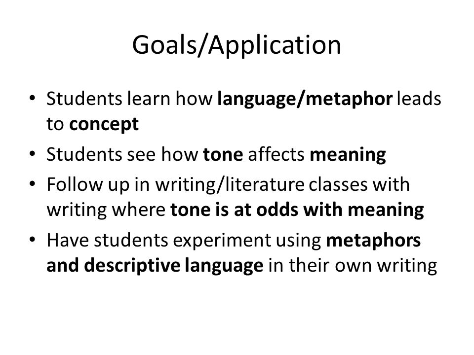 Goals/Application Students learn how language/metaphor leads to concept. Students see how tone affects meaning.