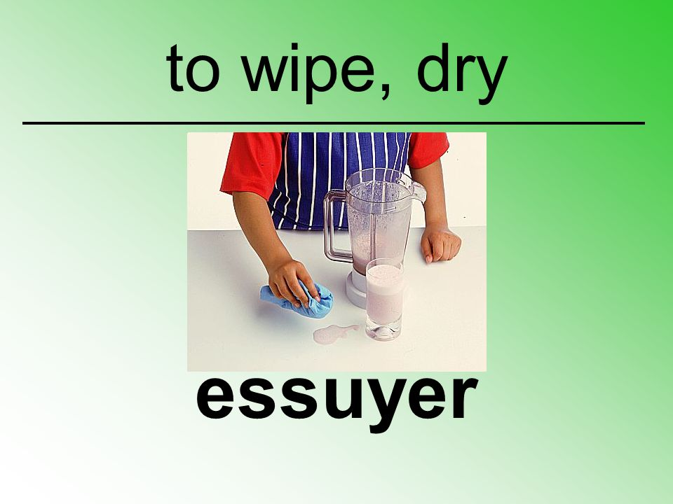 to wipe, dry essuyer