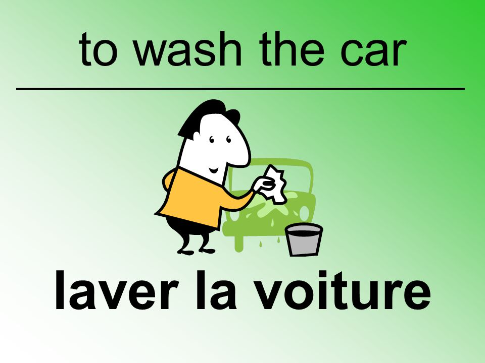 to wash the car laver la voiture
