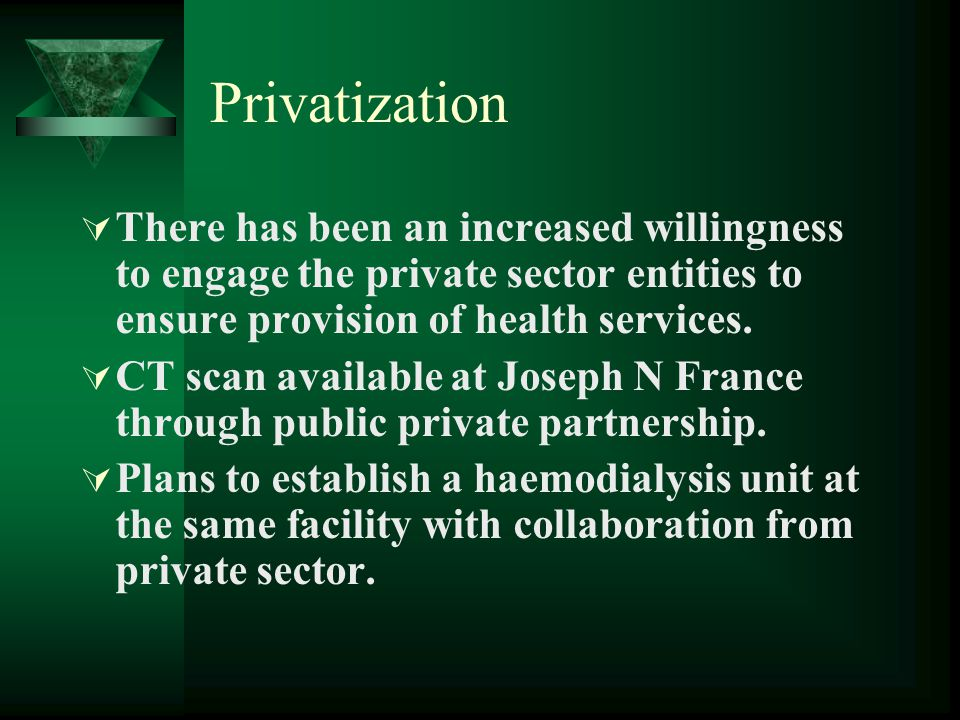 Privatization There has been an increased willingness to engage the private sector entities to ensure provision of health services.