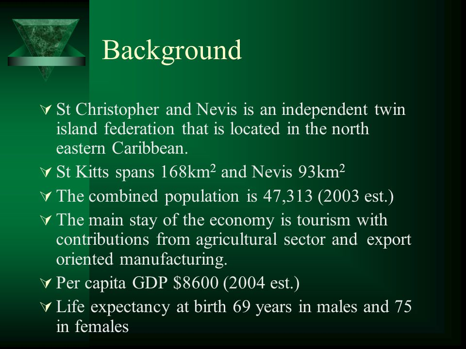 Background St Christopher and Nevis is an independent twin island federation that is located in the north eastern Caribbean.
