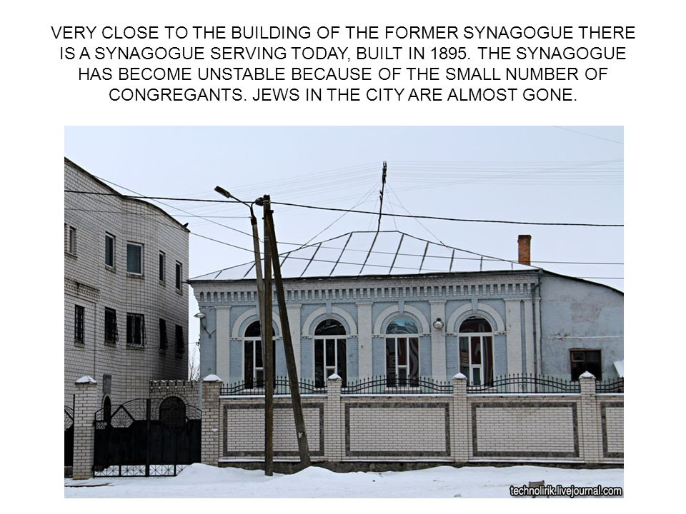 VERY CLOSE TO THE BUILDING OF THE FORMER SYNAGOGUE THERE IS A SYNAGOGUE SERVING TODAY, BUILT IN 1895.