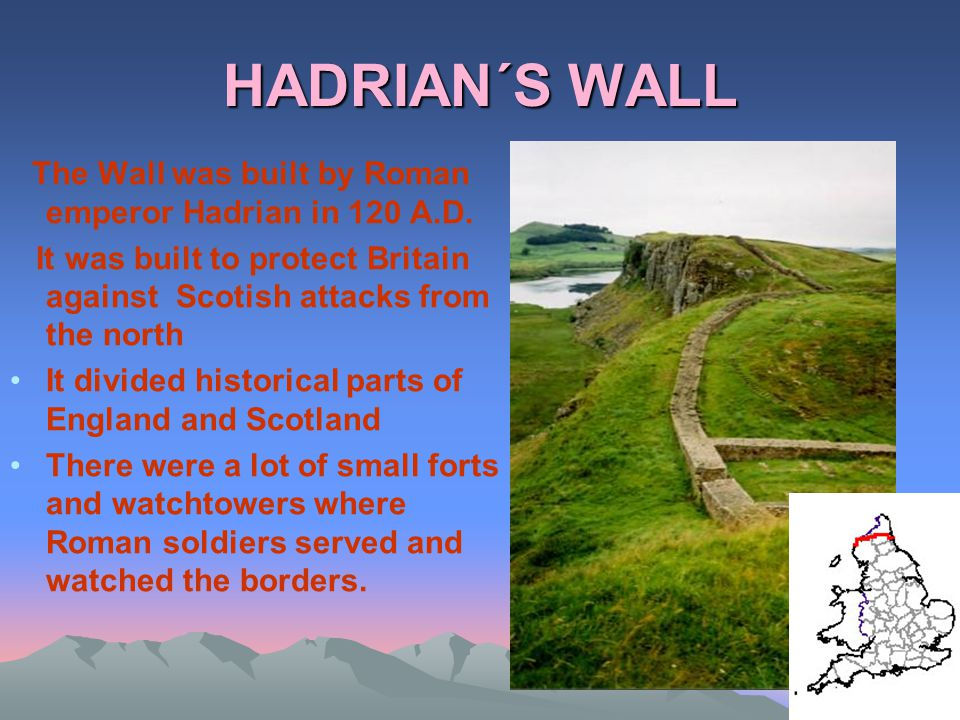 HADRIAN´S WALL The Wall was built by Roman emperor Hadrian in 120 A.D. It was built to protect Britain against Scotish attacks from the north.