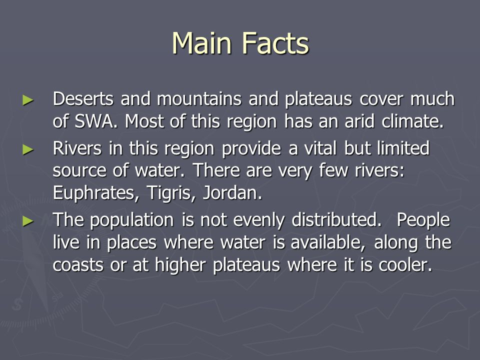 Main Facts Deserts and mountains and plateaus cover much of SWA. Most of this region has an arid climate.