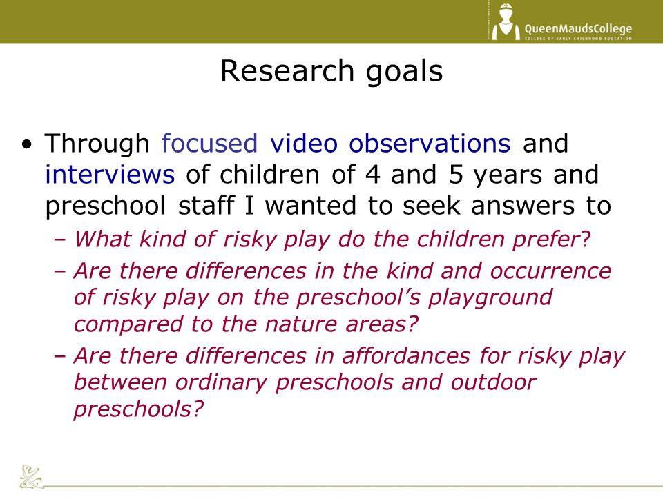 Research goals Through focused video observations and interviews of children of 4 and 5 years and preschool staff I wanted to seek answers to.