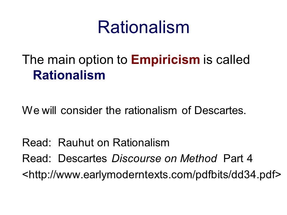 Rationalism The main option to Empiricism is called Rationalism