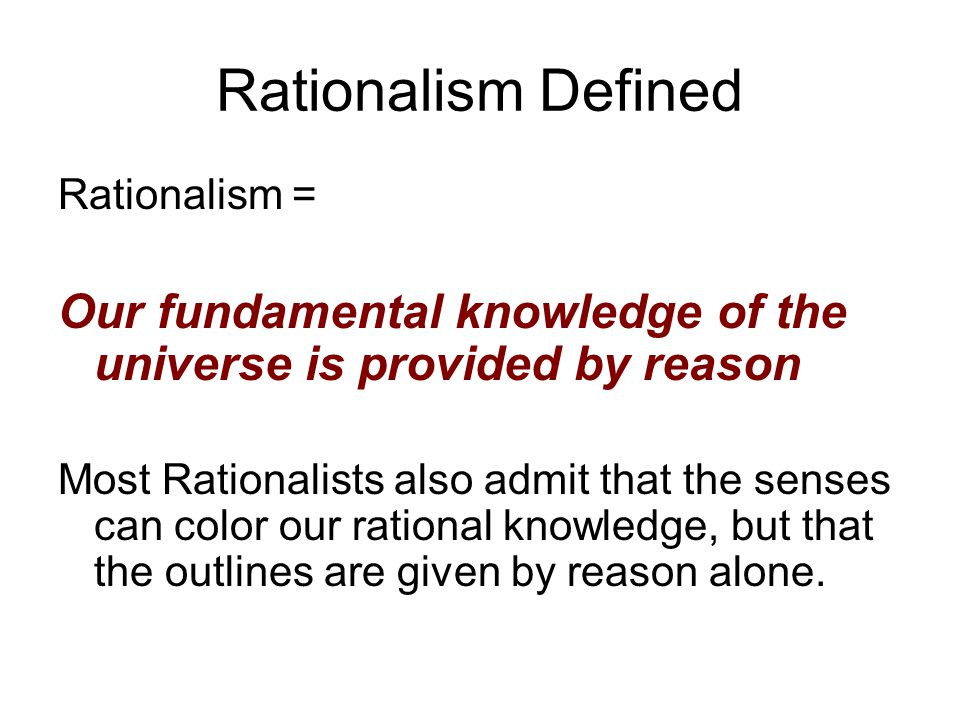 Rationalism Defined Rationalism = Our fundamental knowledge of the universe is provided by reason.