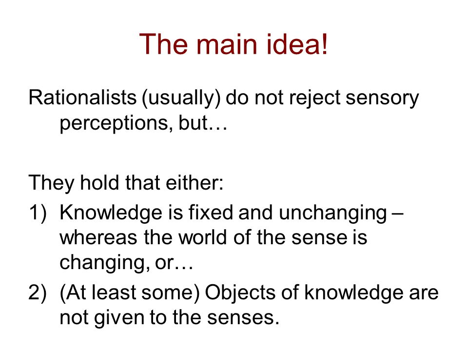 The main idea! Rationalists (usually) do not reject sensory perceptions, but… They hold that either: