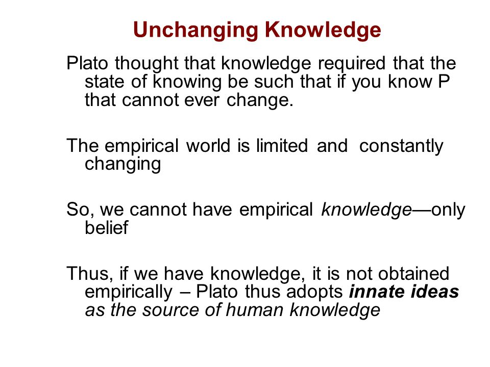 Unchanging Knowledge Plato thought that knowledge required that the state of knowing be such that if you know P that cannot ever change.
