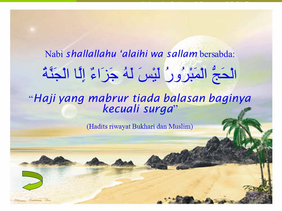 Nabi shallallahu 'alaihi wa sallam bersabda: الْحَجُّ الْمَبْرُورُ لَيْسَ لَهُ جَزَاءٌ إِلَّا الْجَنَّةُ Haji yang mabrur tiada balasan baginya kecuali surga (Hadits riwayat Bukhari dan Muslim)