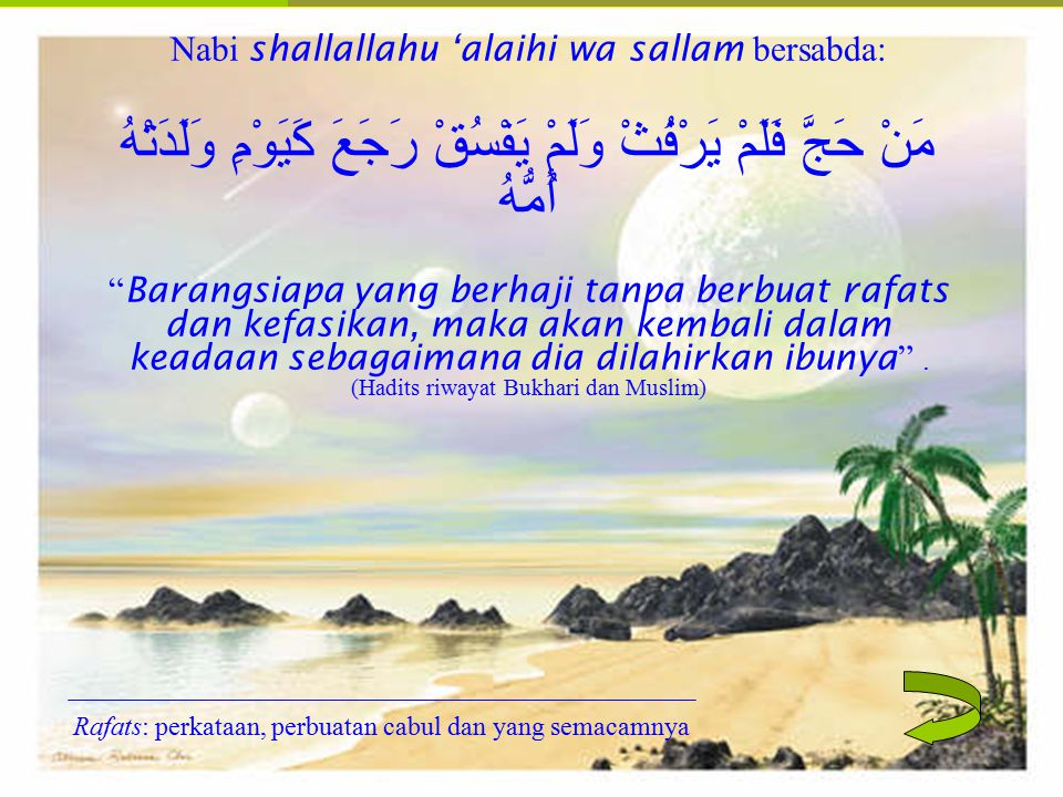 Nabi shallallahu 'alaihi wa sallam bersabda: مَنْ حَجَّ فَلَمْ يَرْفُثْ وَلَمْ يَفْسُقْ رَجَعَ كَيَوْمِ وَلَدَتْهُ أُمُّهُ Barangsiapa yang berhaji tanpa berbuat rafats dan kefasikan, maka akan kembali dalam keadaan sebagaimana dia dilahirkan ibunya . (Hadits riwayat Bukhari dan Muslim)