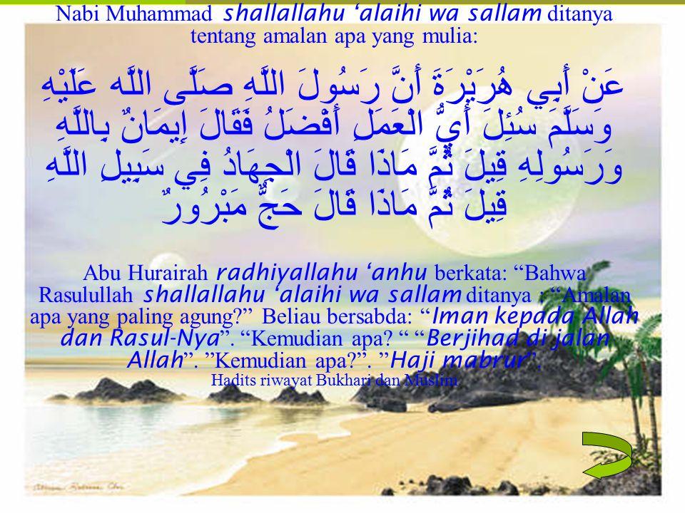 Nabi Muhammad shallallahu 'alaihi wa sallam ditanya tentang amalan apa yang mulia: عَنْ أَبِي هُرَيْرَةَ أَنَّ رَسُولَ اللَّهِ صَلَّى اللَّه عَلَيْهِ وَسَلَّمَ سُئِلَ أَيُّ الْعَمَلِ أَفْضَلُ فَقَالَ إِيمَانٌ بِاللَّهِ وَرَسُولِهِ قِيلَ ثُمَّ مَاذَا قَالَ الْجِهَادُ فِي سَبِيلِ اللَّهِ قِيلَ ثُمَّ مَاذَا قَالَ حَجٌّ مَبْرُورٌ Abu Hurairah radhiyallahu 'anhu berkata: Bahwa Rasulullah shallallahu 'alaihi wa sallam ditanya : Amalan apa yang paling agung Beliau bersabda: Iman kepada Allah dan Rasul-Nya .