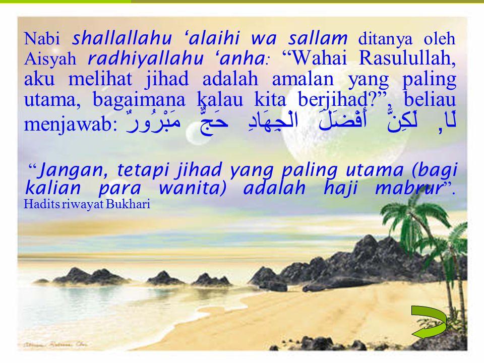 Nabi shallallahu 'alaihi wa sallam ditanya oleh Aisyah radhiyallahu 'anha: Wahai Rasulullah, aku melihat jihad adalah amalan yang paling utama, bagaimana kalau kita berjihad , beliau menjawab:لَا, لَكِنَّ أَفْضَلَ الْجِهَادِ حَجٌّ مَبْرُورٌ Jangan, tetapi jihad yang paling utama (bagi kalian para wanita) adalah haji mabrur .