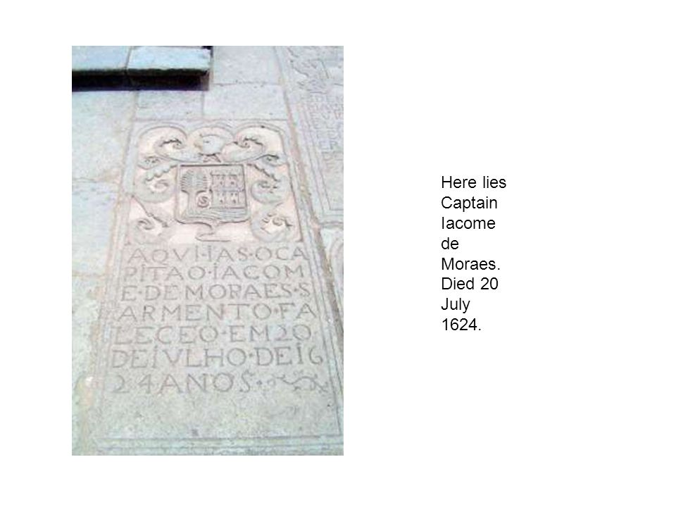 Here lies Captain Iacome de Moraes. Died 20 July 1624.