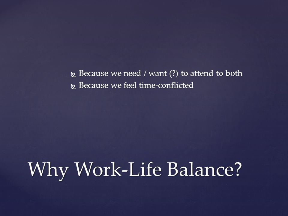 Why Work-Life Balance Because we need / want ( ) to attend to both