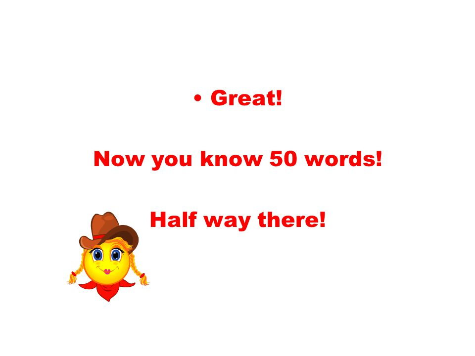 Great! Now you know 50 words! Half way there!