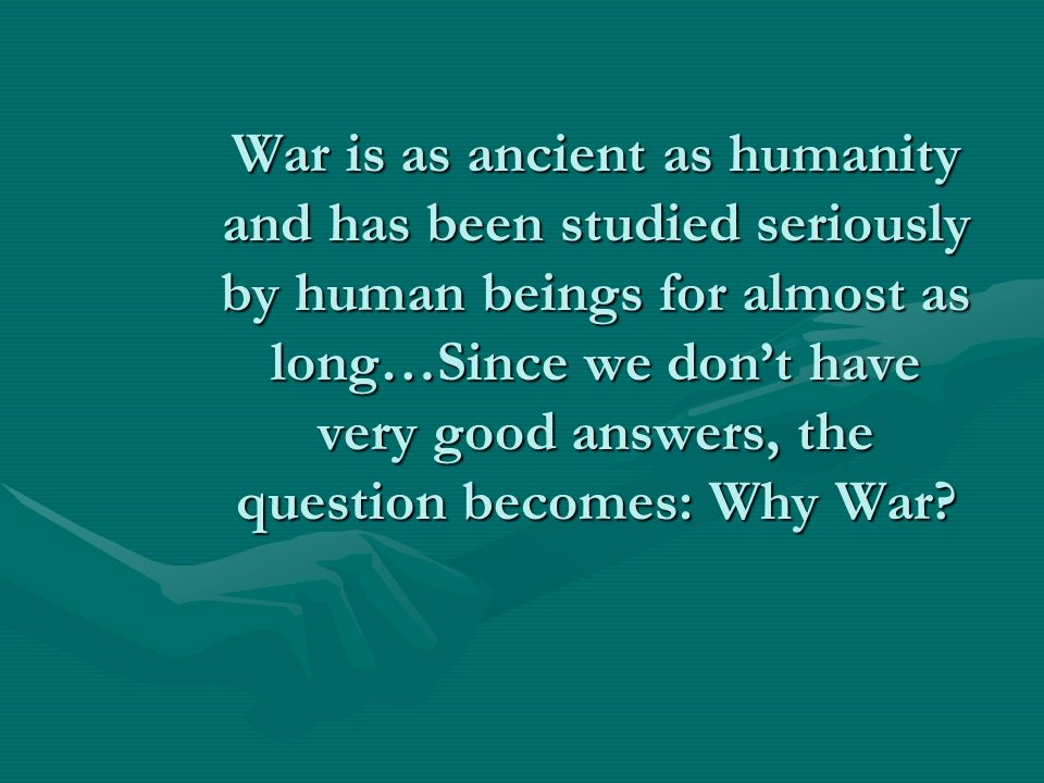 War is as ancient as humanity and has been studied seriously by human beings for almost as long…Since we don't have very good answers, the question becomes: Why War