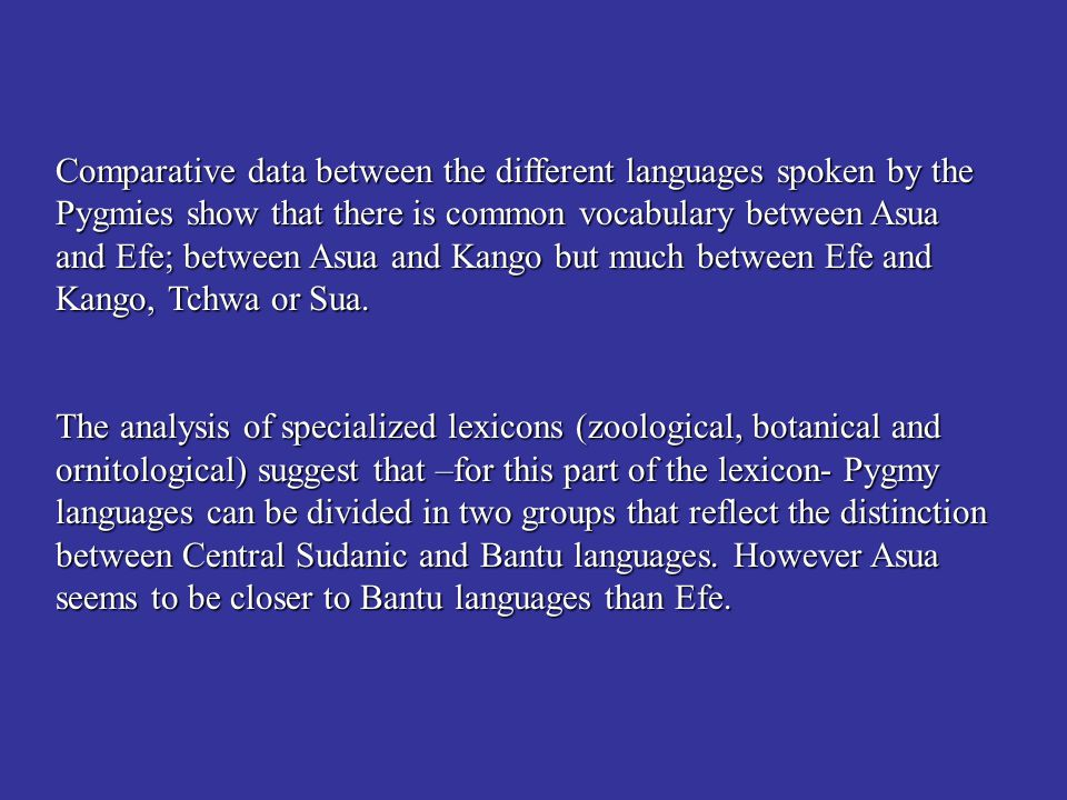 Comparative data between the different languages spoken by the Pygmies show that there is common vocabulary between Asua and Efe; between Asua and Kango but much between Efe and Kango, Tchwa or Sua.