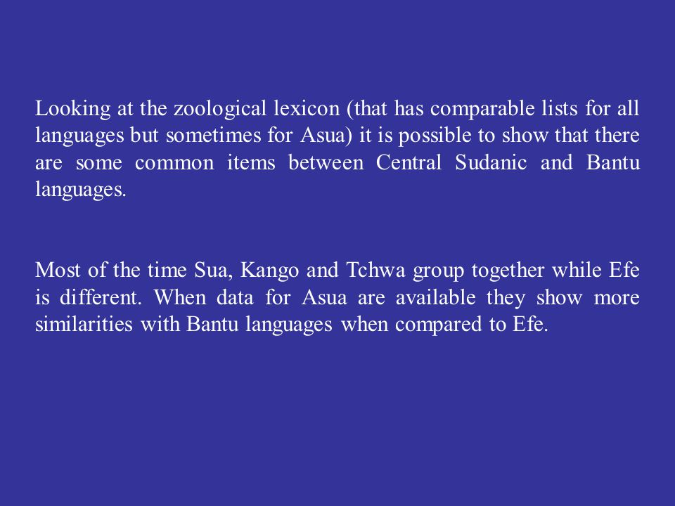 Looking at the zoological lexicon (that has comparable lists for all languages but sometimes for Asua) it is possible to show that there are some common items between Central Sudanic and Bantu languages.
