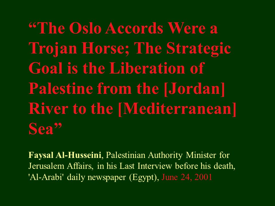 The Oslo Accords Were a Trojan Horse; The Strategic Goal is the Liberation of Palestine from the [Jordan] River to the [Mediterranean] Sea Faysal Al-Husseini, Palestinian Authority Minister for Jerusalem Affairs, in his Last Interview before his death, Al-Arabi daily newspaper (Egypt), June 24, 2001