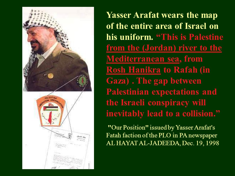 Yasser Arafat wears the map of the entire area of Israel on his uniform. This is Palestine from the (Jordan) river to the Mediterranean sea, from Rosh Hanikra to Rafah (in Gaza) . The gap between Palestinian expectations and the Israeli conspiracy will inevitably lead to a collision.