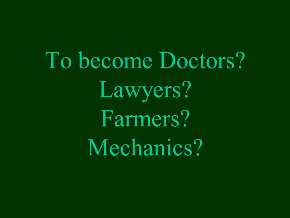 To become Doctors Lawyers Farmers Mechanics