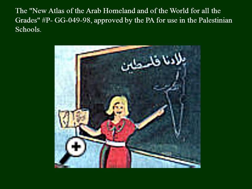 The New Atlas of the Arab Homeland and of the World for all the Grades #P- GG-049-98, approved by the PA for use in the Palestinian Schools.