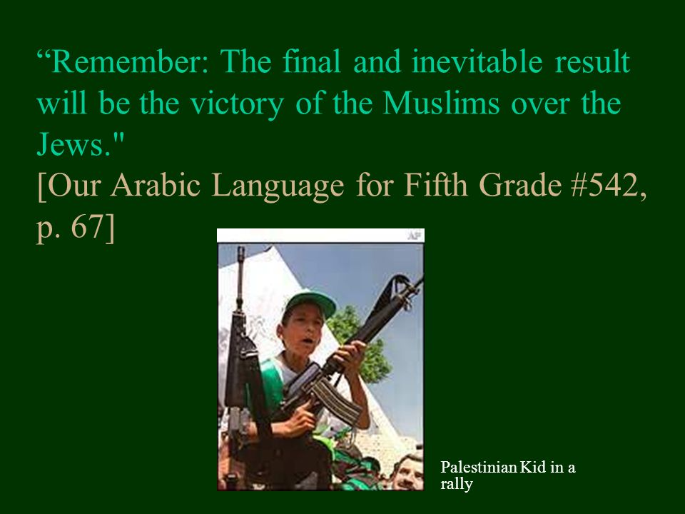 Remember: The final and inevitable result will be the victory of the Muslims over the Jews. [Our Arabic Language for Fifth Grade #542, p. 67]