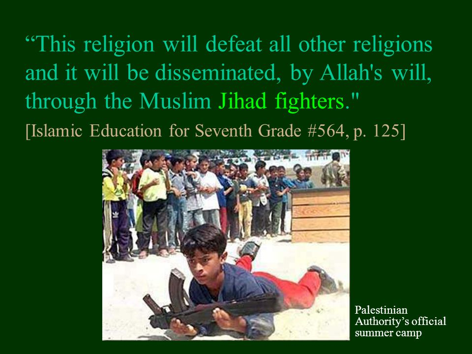 This religion will defeat all other religions and it will be disseminated, by Allah s will, through the Muslim Jihad fighters. [Islamic Education for Seventh Grade #564, p. 125]