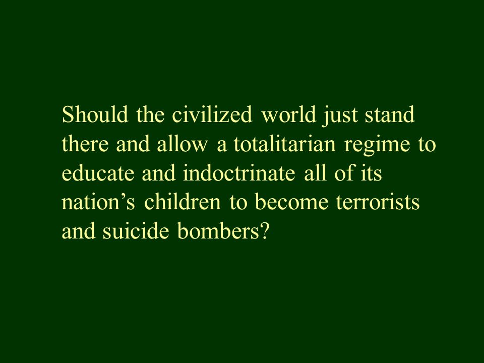 Should the civilized world just stand there and allow a totalitarian regime to educate and indoctrinate all of its nation's children to become terrorists and suicide bombers