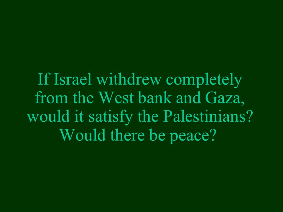 If Israel withdrew completely from the West bank and Gaza, would it satisfy the Palestinians.