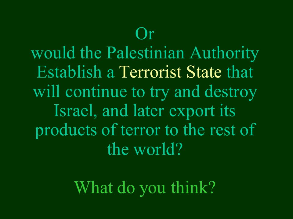 Or would the Palestinian Authority Establish a Terrorist State that will continue to try and destroy Israel, and later export its products of terror to the rest of the world.