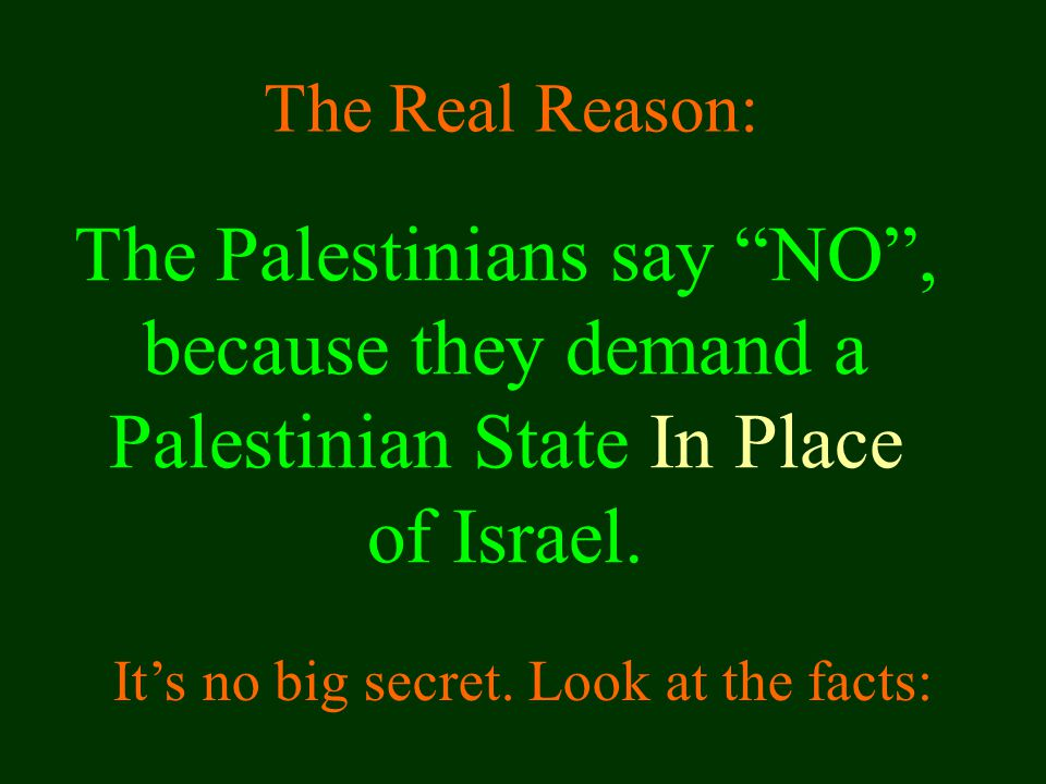The Real Reason: The Palestinians say NO , because they demand a Palestinian State In Place of Israel.