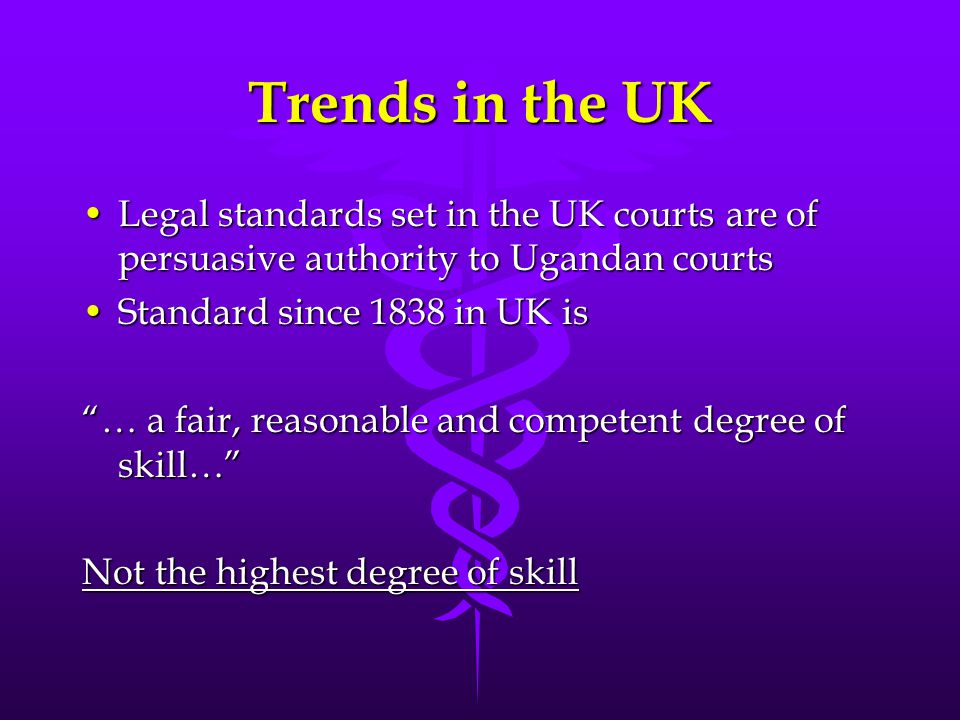 Trends in the UK Legal standards set in the UK courts are of persuasive authority to Ugandan courts.