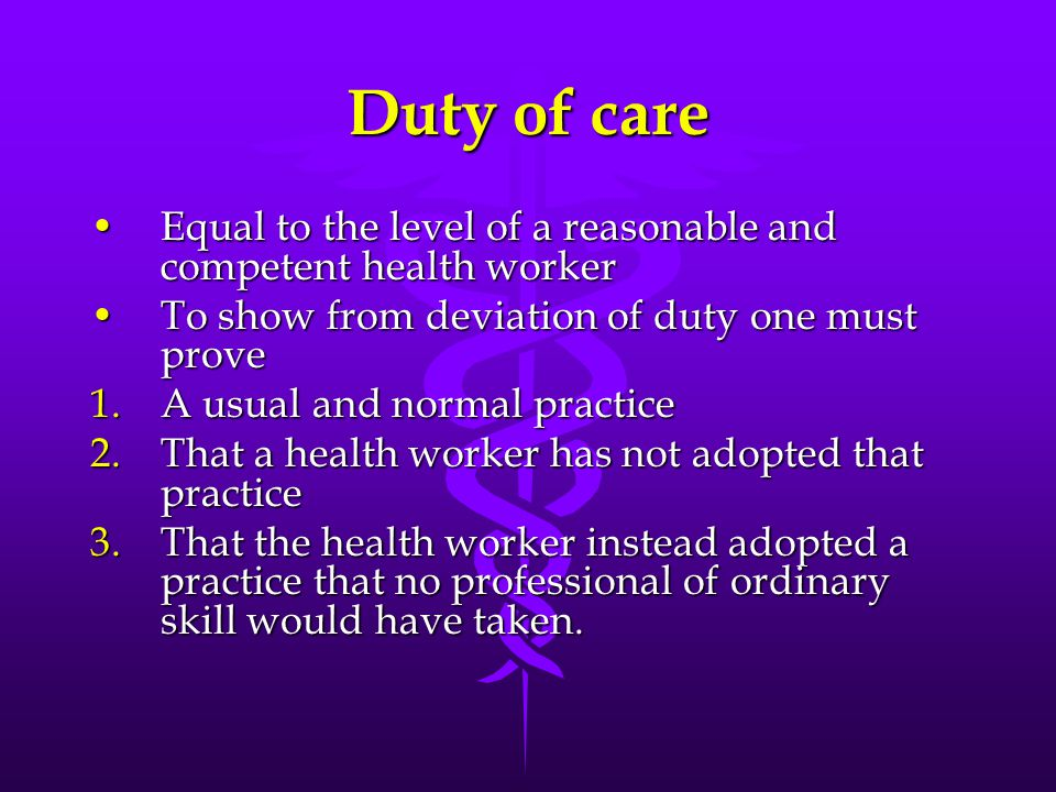 Duty of care Equal to the level of a reasonable and competent health worker. To show from deviation of duty one must prove.