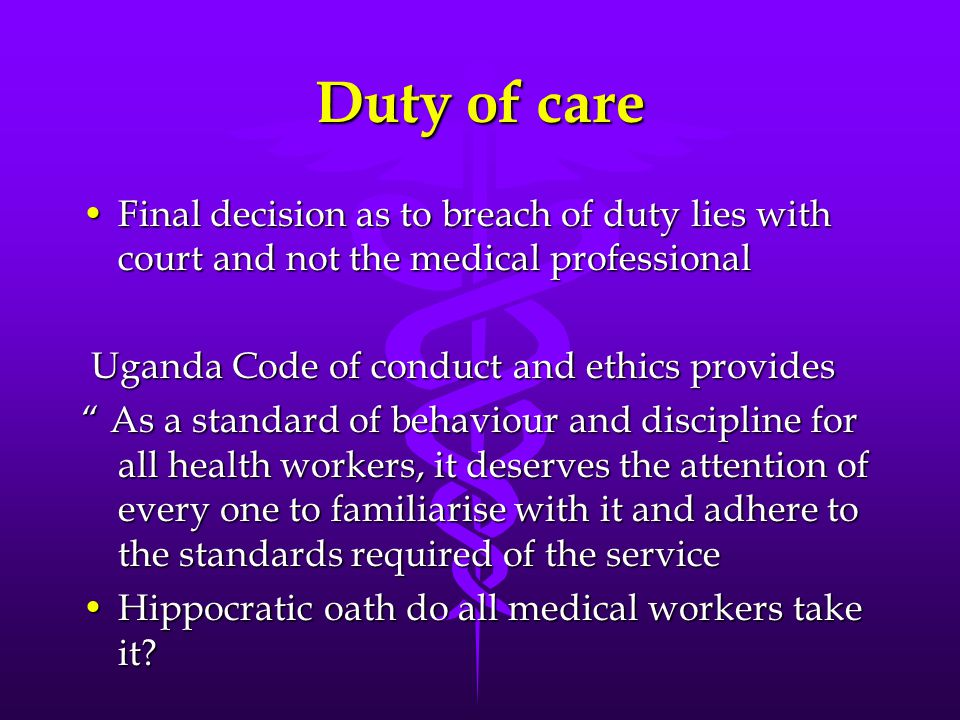 Duty of care Final decision as to breach of duty lies with court and not the medical professional. Uganda Code of conduct and ethics provides.