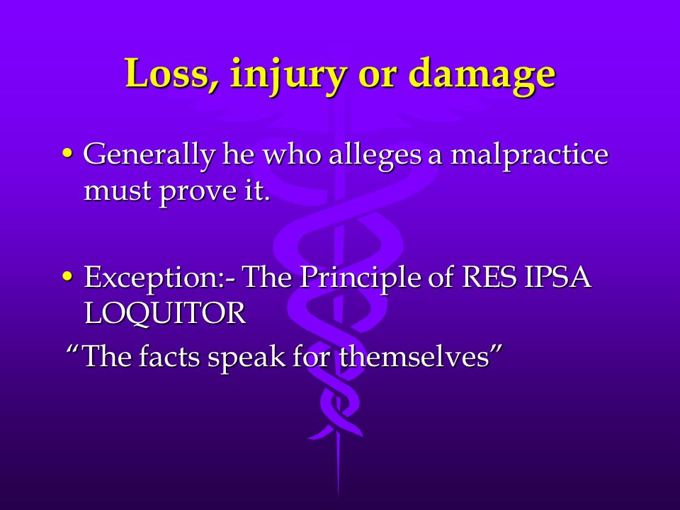 Loss, injury or damage Generally he who alleges a malpractice must prove it. Exception:- The Principle of RES IPSA LOQUITOR.