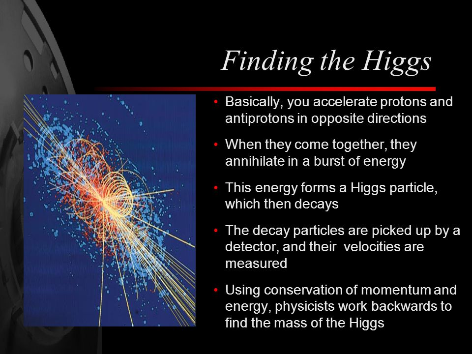 Finding the Higgs Basically, you accelerate protons and antiprotons in opposite directions.