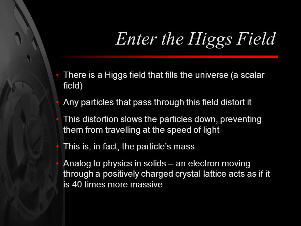 Enter the Higgs Field There is a Higgs field that fills the universe (a scalar field) Any particles that pass through this field distort it.