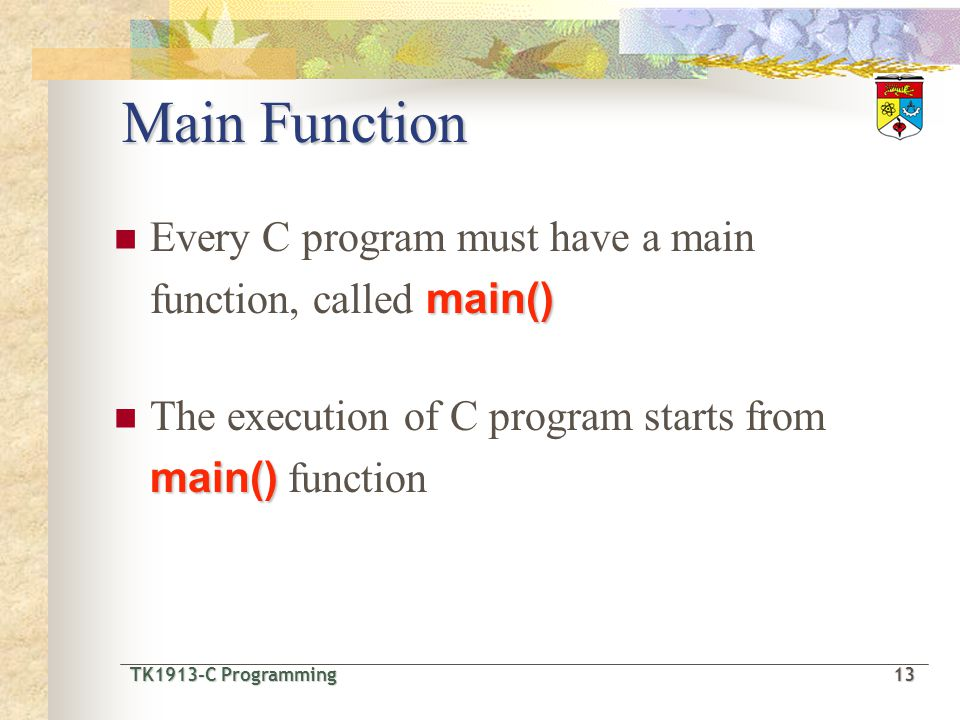 Main Function Every C program must have a main function, called main()