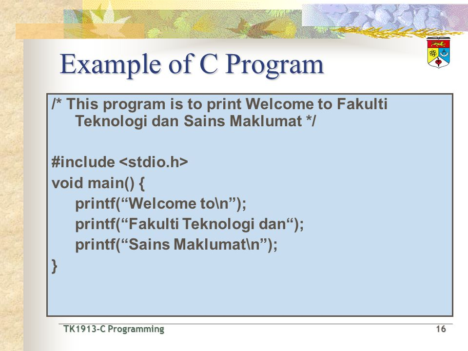 Example of C Program /* This program is to print Welcome to Fakulti Teknologi dan Sains Maklumat */