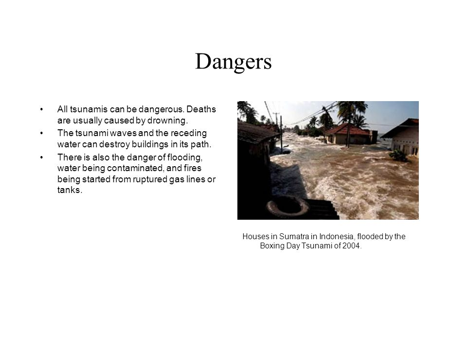 Dangers All tsunamis can be dangerous. Deaths are usually caused by drowning.