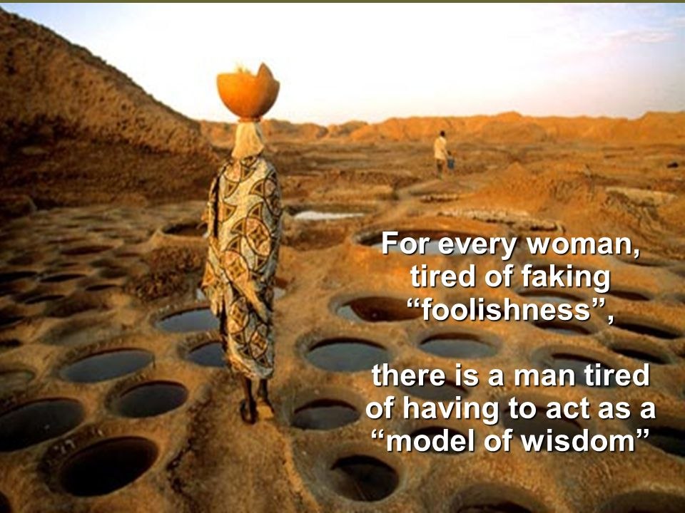 For every woman, tired of faking foolishness , there is a man tired of having to act as a model of wisdom